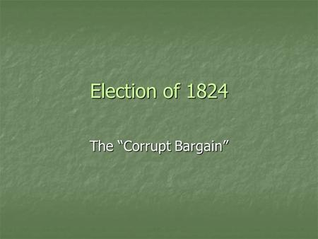 "Election of 1824 The ""Corrupt Bargain"". Presidential Candidates John Quincy Adams, Massachusetts Henry Clay, Kentucky."