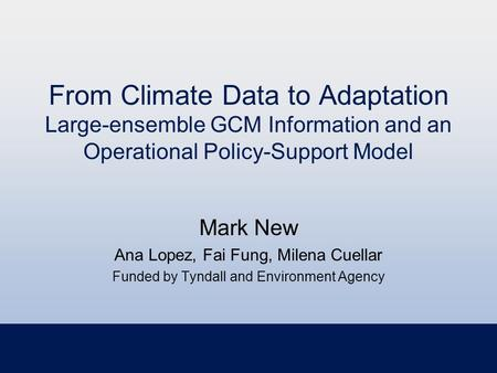 From Climate Data to Adaptation Large-ensemble GCM Information and an Operational Policy-Support Model Mark New Ana Lopez, Fai Fung, Milena Cuellar Funded.
