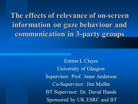 The effects of relevance of on-screen information on gaze behaviour and communication in 3-party groups Emma L Clayes University of Glasgow Supervisor:
