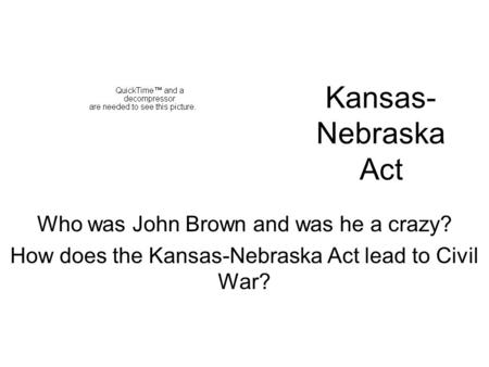 Kansas- Nebraska Act Who was John Brown and was he a crazy? How does the Kansas-Nebraska Act lead to Civil War?