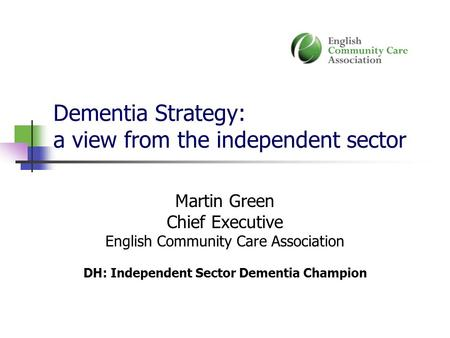 Dementia Strategy: a view from the independent sector Martin Green Chief Executive English Community Care Association DH: Independent Sector Dementia Champion.