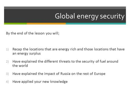 Global energy security By the end of the lesson you will; 1) Recap the locations that are energy rich and those locations that have an energy surplus 2)