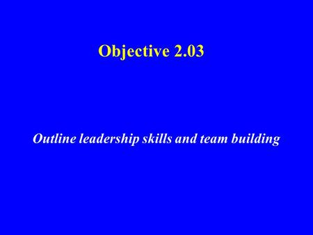 Objective 2.03 Outline leadership skills and team building.