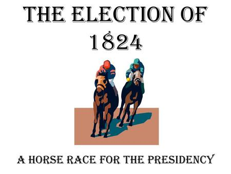 The Election of 1824 A horse race for the Presidency.