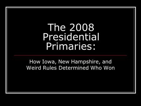 The 2008 Presidential Primaries: How Iowa, New Hampshire, and Weird Rules Determined Who Won.