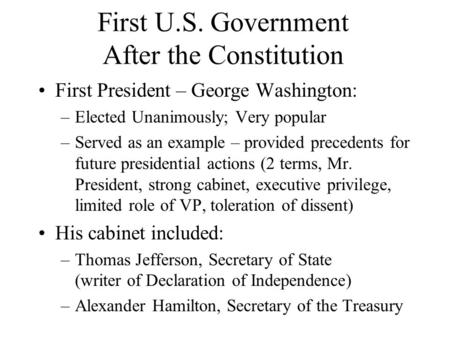 First U.S. Government After the Constitution First President – George Washington: –Elected Unanimously; Very popular –Served as an example – provided precedents.