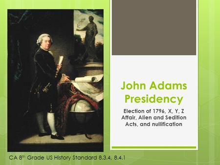 John Adams Presidency Election of 1796, X, Y, Z Affair, Alien and Sedition Acts, and nullification CA 8 th Grade US History Standard 8.3.4, 8.4.1.
