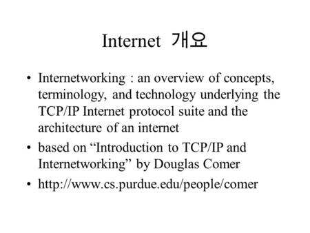 Internet 개요 Internetworking : an overview of concepts, terminology, and technology underlying the <strong>TCP</strong>/<strong>IP</strong> Internet <strong>protocol</strong> <strong>suite</strong> and the architecture of.