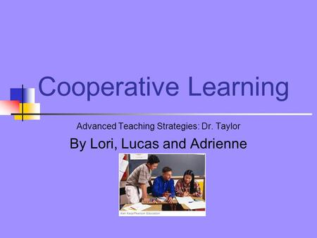 Cooperative Learning Advanced Teaching Strategies: Dr. Taylor By Lori, Lucas and Adrienne.