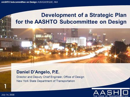 AASHTO Subcommittee on Design ALBUQUERQUE, NM July 14, 2008 1 Development of a Strategic Plan for the AASHTO Subcommittee on Design Daniel D'Angelo, P.E.