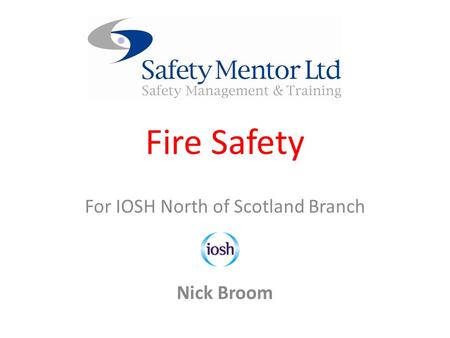 Fire Safety For IOSH North of Scotland Branch Nick Broom.