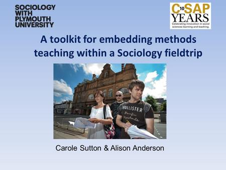 A toolkit for embedding methods teaching within a Sociology fieldtrip Carole Sutton & Alison Anderson.