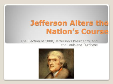 Jefferson Alters the Nation's Course The Election of 1800, Jefferson's Presidency, and the Louisiana Purchase.