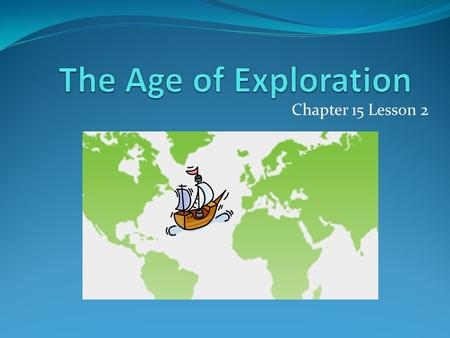 "Chapter 15 Lesson 2. European Exploration Roughly 1487 to 1522 Motivations: wealth, new trade routes, strengthen Christianity (""God, Glory, and Gold"")"