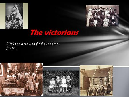 Click the arrow to find out some facts… The victorians.