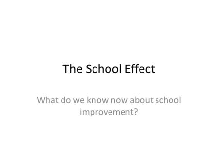 The School Effect What do we know now about school improvement?