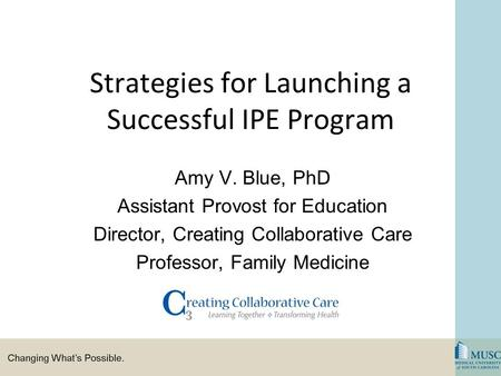 Strategies for Launching a Successful IPE Program Amy V. Blue, PhD Assistant Provost for Education Director, Creating Collaborative Care Professor, Family.