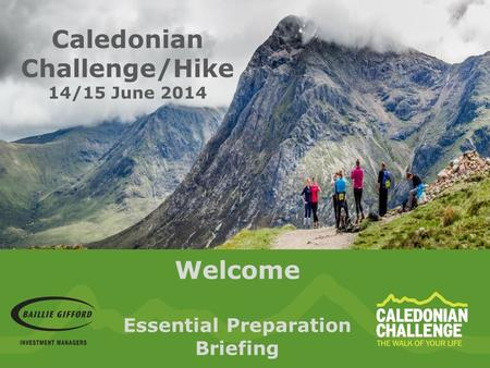 Welcome Essential Preparation Briefing Caledonian Challenge/Hike 14/15 June 2014.