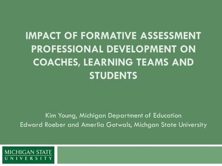 IMPACT OF FORMATIVE ASSESSMENT PROFESSIONAL DEVELOPMENT ON COACHES, LEARNING TEAMS AND STUDENTS Kim Young, Michigan Department of Education Edward Roeber.