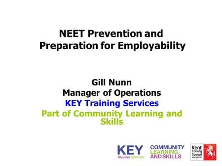 NEET Prevention and Preparation for Employability Gill Nunn Manager of Operations KEY Training Services Part of Community Learning and Skills.