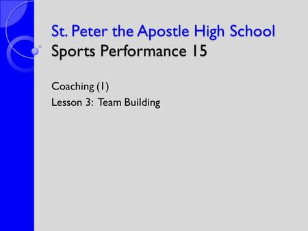 St. Peter the Apostle High School Sports Performance 15 Coaching (1) Lesson 3: Team Building.