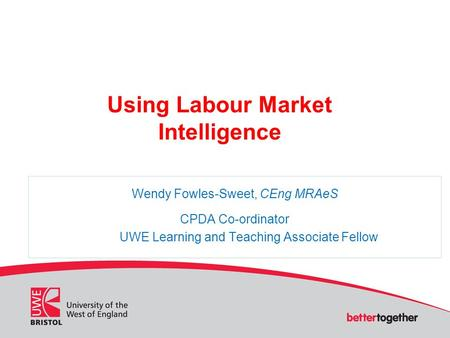 Using Labour Market Intelligence Wendy Fowles-Sweet, CEng MRAeS CPDA Co-ordinator UWE Learning and Teaching Associate Fellow.