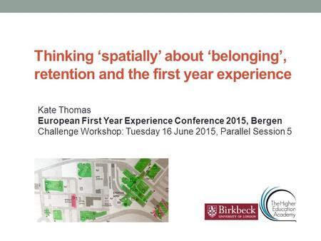 Thinking 'spatially' about 'belonging', retention and the first year experience Kate Thomas European First Year Experience Conference 2015, Bergen Challenge.
