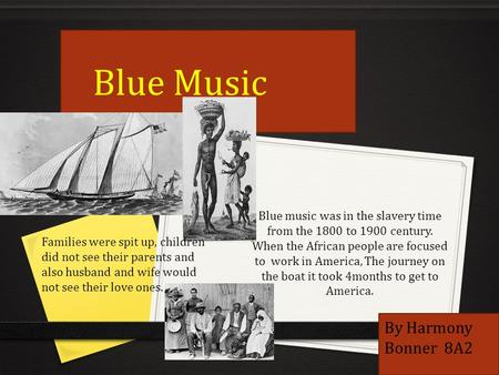 Blue music was in the slavery time from the 1800 to 1900 century. When the African people are focused to work in America, The journey on the boat it took.
