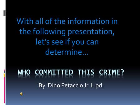 By Dino Petaccio Jr. L pd. With all of the information in the following presentation, let's see if you can determine…