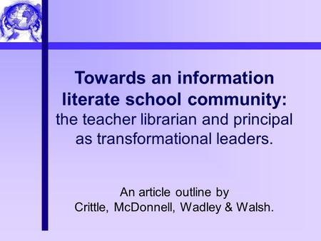 Towards an information literate school community: the teacher librarian and principal as transformational leaders. An article outline by Crittle, McDonnell,