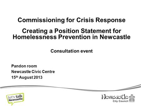 Commissioning for Crisis Response Creating a Position Statement for Homelessness Prevention in Newcastle Consultation event Pandon room Newcastle Civic.