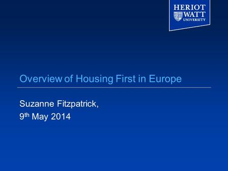 Overview of Housing First in Europe Suzanne Fitzpatrick, 9 th May 2014.