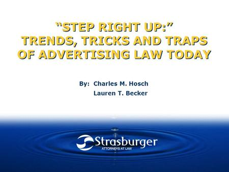 """STEP RIGHT UP:"" TRENDS, TRICKS AND TRAPS OF ADVERTISING LAW TODAY By: Charles M. Hosch Lauren T. Becker."
