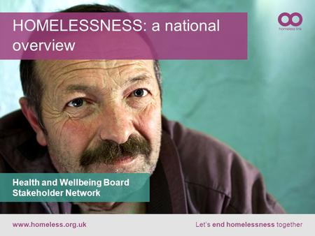 HOMELESSNESS: a national overview www.homeless.org.ukLet's end homelessness together Health and Wellbeing Board Stakeholder Network.