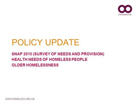 WWW.HOMELESS.ORG.UK POLICY UPDATE SNAP 2010 (SURVEY OF NEEDS AND PROVISION) HEALTH NEEDS OF HOMELESS PEOPLE OLDER HOMELESSNESS.