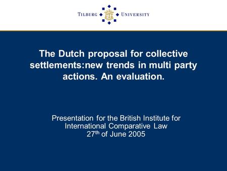 The Dutch proposal for collective settlements:new trends in multi party actions. An evaluation. Presentation for the British Institute for International.
