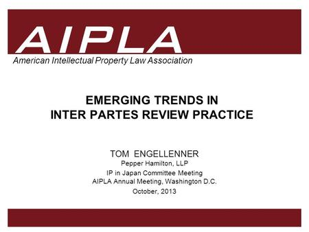 1 1 AIPLA Firm Logo American Intellectual Property Law Association EMERGING TRENDS IN INTER PARTES REVIEW PRACTICE TOM ENGELLENNER Pepper Hamilton, LLP.
