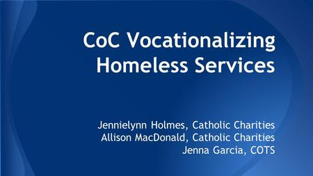 CoC Vocationalizing Homeless Services Jennielynn Holmes, Catholic Charities Allison MacDonald, Catholic Charities Jenna Garcia, COTS.