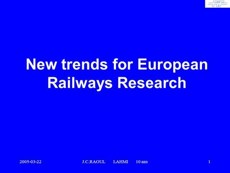 2005-03-22J.C.RAOUL LAHMI 10 ans1 New trends for European Railways Research.