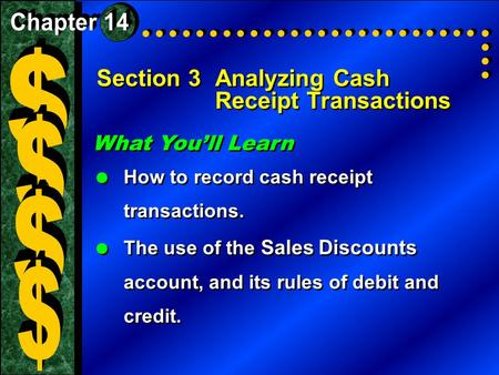 Section 3Analyzing Cash Receipt Transactions What You'll Learn  How to record cash receipt transactions.  The use of the Sales Discounts account, and.