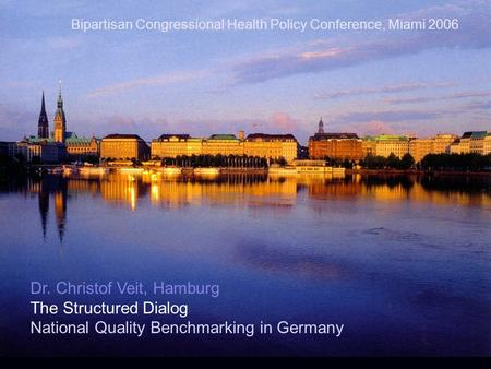 Dr. Christof Veit, Hamburg The Structured Dialog National Quality Benchmarking in Germany Bipartisan Congressional Health Policy Conference, Miami 2006.
