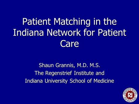 Patient Matching in the Indiana Network for Patient Care Shaun Grannis, M.D. M.S. The Regenstrief Institute and Indiana University School of Medicine.