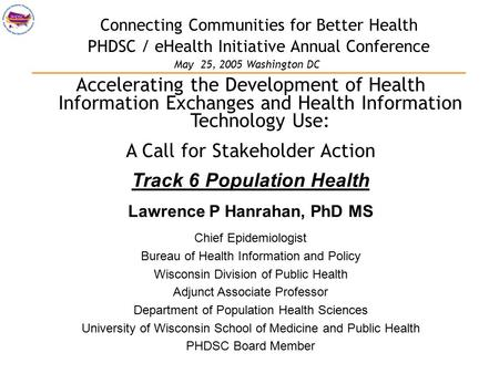 Connecting Communities for Better Health PHDSC / eHealth Initiative Annual Conference Accelerating the Development of Health Information Exchanges and.