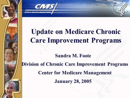 Update on Medicare Chronic Care Improvement Programs Sandra M. Foote Division of Chronic Care Improvement Programs Center for Medicare Management January.