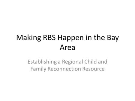 Making RBS Happen in the Bay Area Establishing a Regional Child and Family Reconnection Resource.