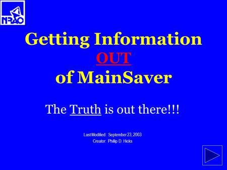 Getting Information OUT of MainSaver The Truth is out there!!! Last Modified: September 23, 2003 Creator: Phillip D. Hicks.