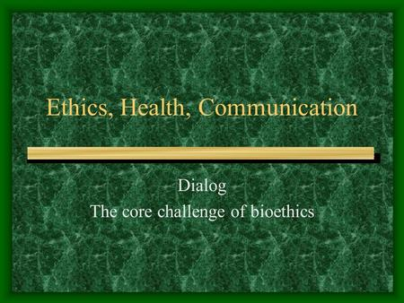 Ethics, Health, Communication Dialog The core challenge of bioethics.