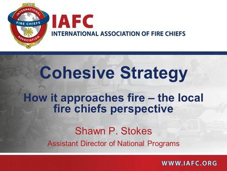 Cohesive Strategy How it approaches fire – the local fire chiefs perspective Shawn P. Stokes Assistant Director of National Programs.