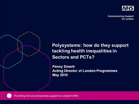 Penny Emerit Acting Director of London Programmes May 2010 Polysystems: how do they support tackling health inequalities in Sectors and PCTs?