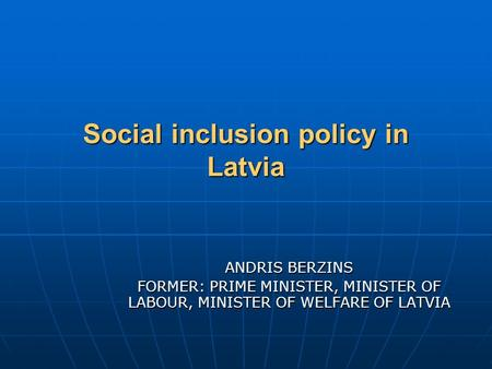 Social inclusion policy in Latvia ANDRIS BERZINS FORMER: PRIME MINISTER, MINISTER OF LABOUR, MINISTER OF WELFARE OF LATVIA.
